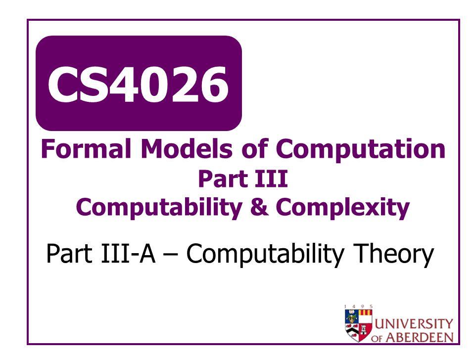 CS4026 Formal Models of Computation Part III Computability & Complexity Part III-A – Computability Theory