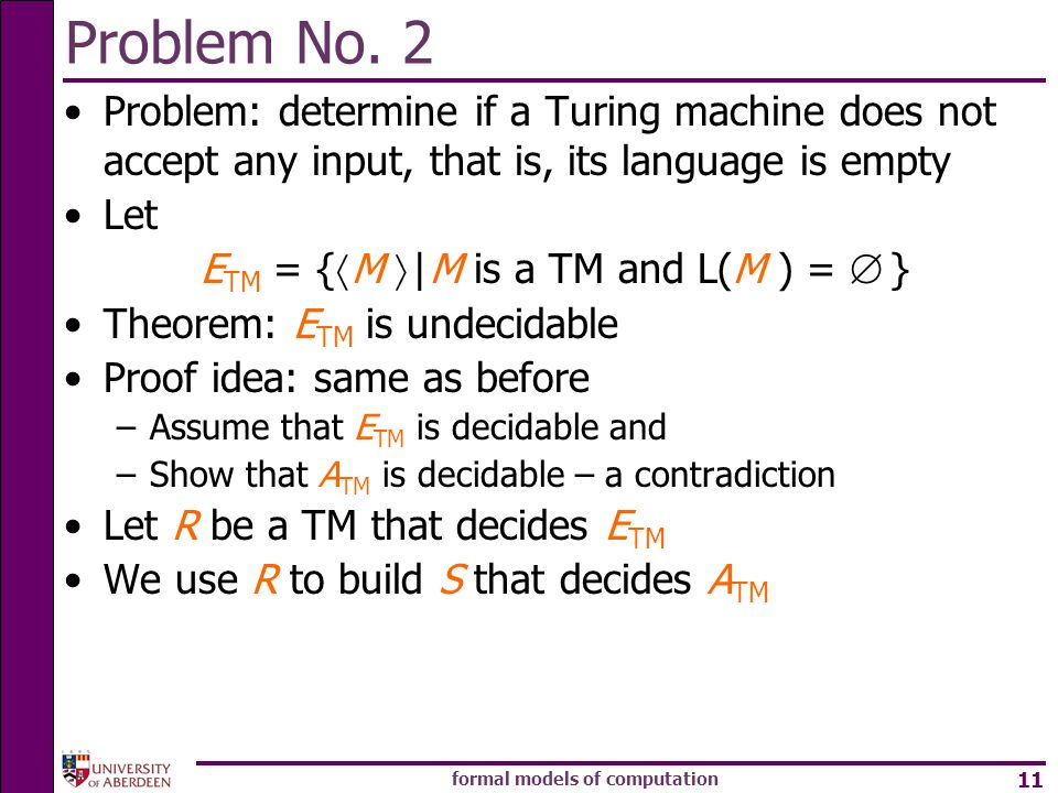 formal models of computation 11 Problem No. 2 Problem: determine if a Turing machine does not accept any input, that is, its language is empty Let E T