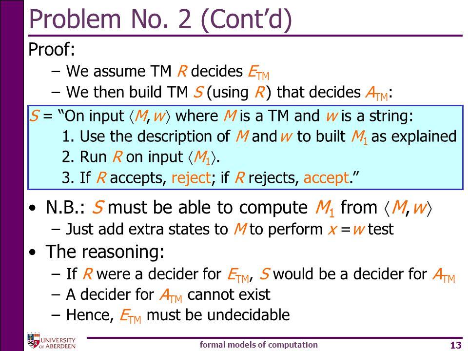 formal models of computation 13 Problem No. 2 (Contd) Proof: –We assume TM R decides E TM –We then build TM S (using R ) that decides A TM : N.B.: S m