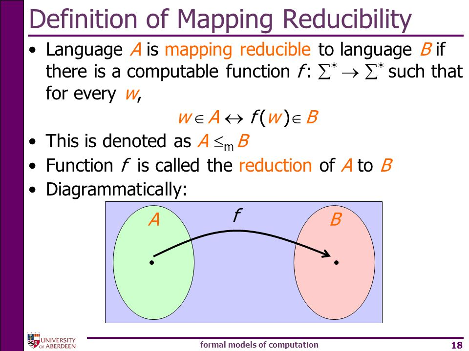 formal models of computation 18 Definition of Mapping Reducibility Language A is mapping reducible to language B if there is a computable function f :