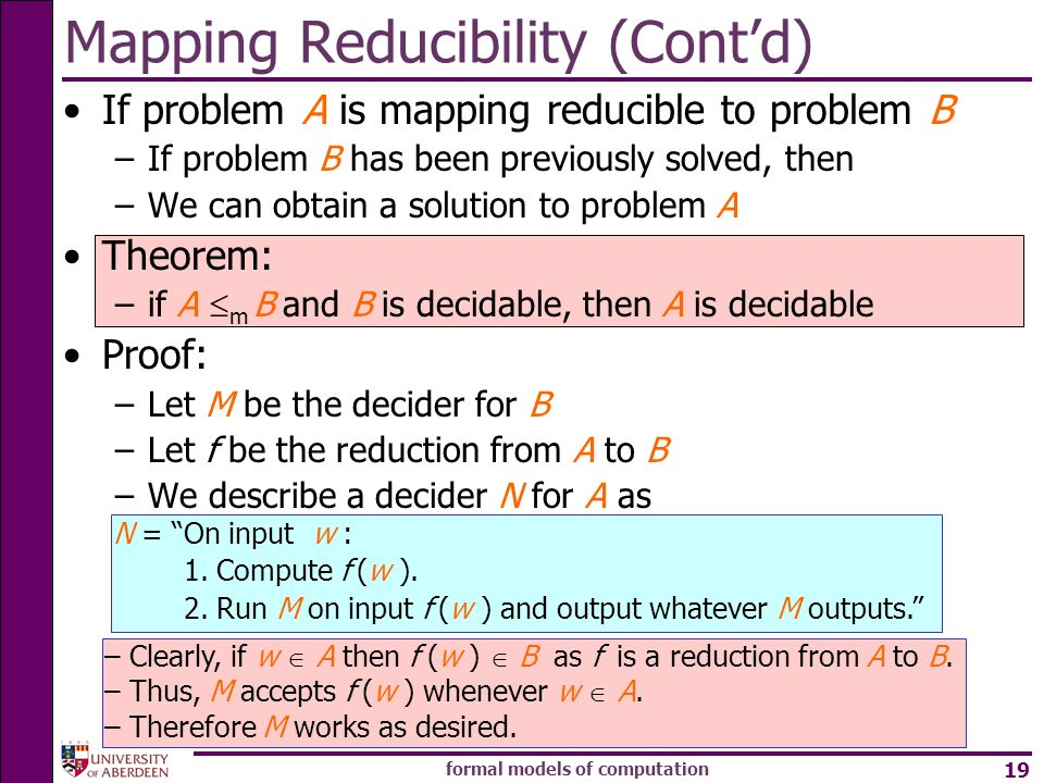 formal models of computation 19 Mapping Reducibility (Contd) If problem A is mapping reducible to problem B –If problem B has been previously solved,