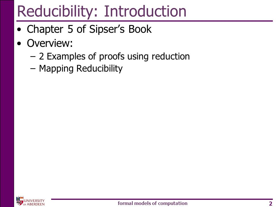 formal models of computation 2 Reducibility: Introduction Chapter 5 of Sipsers Book Overview: –2 Examples of proofs using reduction –Mapping Reducibil