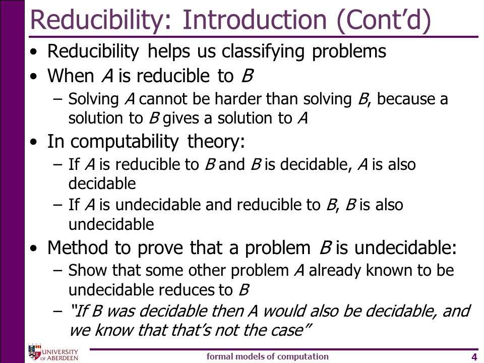 formal models of computation 4 Reducibility: Introduction (Contd) Reducibility helps us classifying problems When A is reducible to B –Solving A canno
