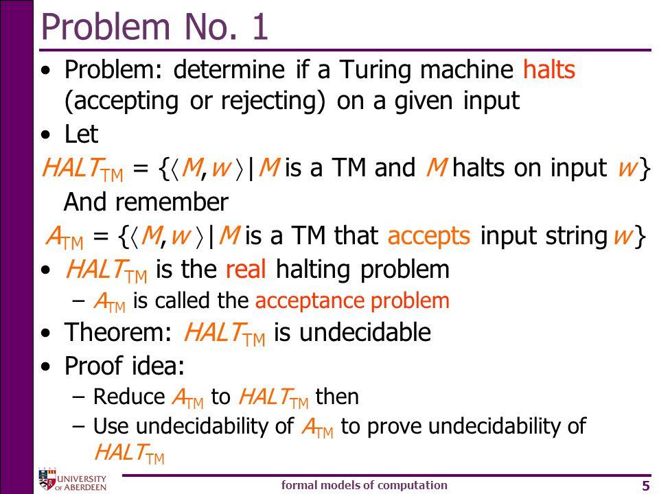 formal models of computation 5 Problem No. 1 Problem: determine if a Turing machine halts (accepting or rejecting) on a given input Let HALT TM = { M,