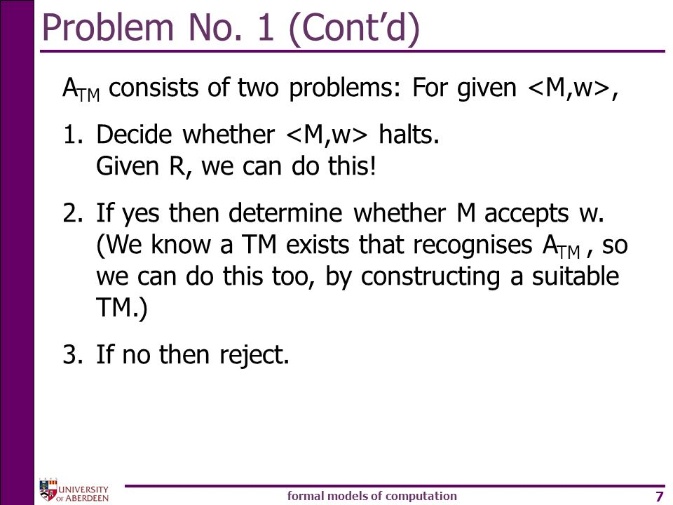 formal models of computation 7 Problem No. 1 (Contd) A TM consists of two problems: For given, 1.Decide whether halts. Given R, we can do this! 2.If y