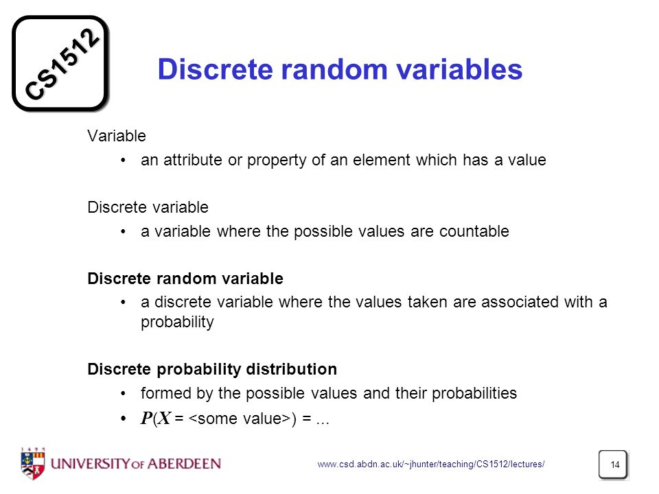 CS Discrete random variables Variable an attribute or property of an element which has a value Discrete variable a variable where the possible values are countable Discrete random variable a discrete variable where the values taken are associated with a probability Discrete probability distribution formed by the possible values and their probabilities P ( X = ) =...