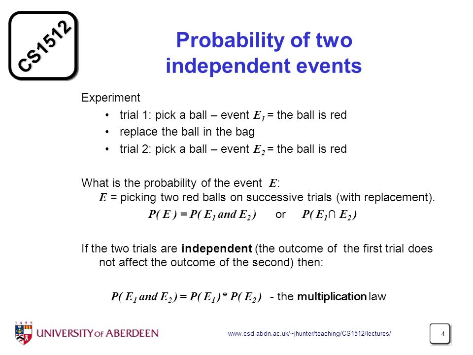 CS Probability of two independent events Experiment trial 1: pick a ball – event E 1 = the ball is red replace the ball in the bag trial 2: pick a ball – event E 2 = the ball is red What is the probability of the event E : E = picking two red balls on successive trials (with replacement).