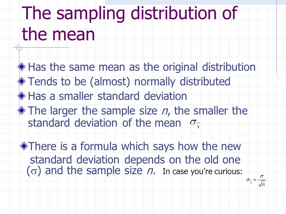 The sampling distribution of the mean Has the same mean as the original distribution Tends to be (almost) normally distributed Has a smaller standard