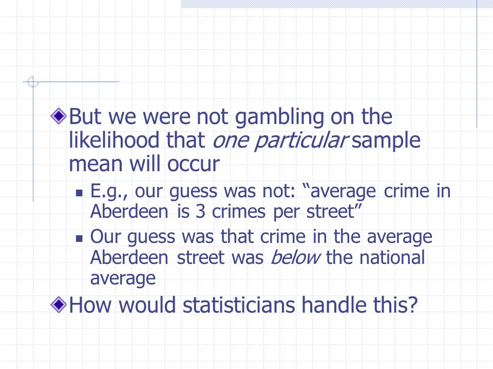 But we were not gambling on the likelihood that one particular sample mean will occur E.g., our guess was not: average crime in Aberdeen is 3 crimes p