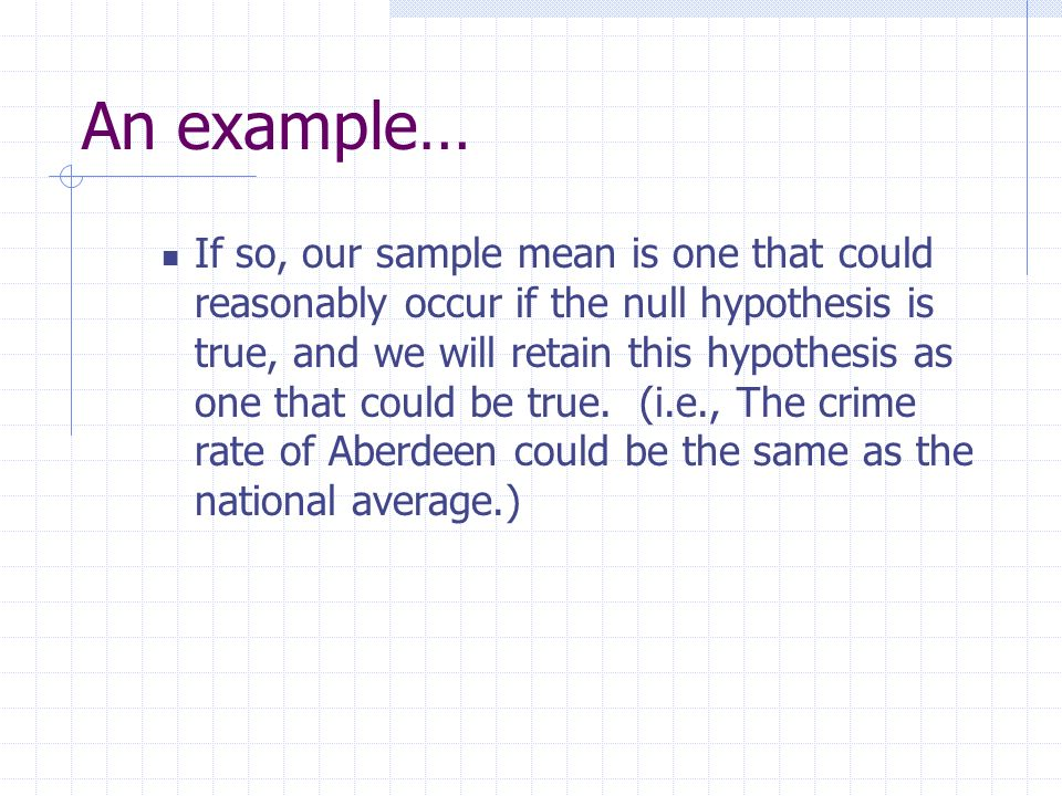 An example… If so, our sample mean is one that could reasonably occur if the null hypothesis is true, and we will retain this hypothesis as one that c