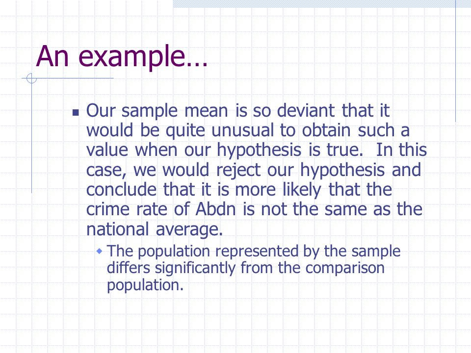 An example… Our sample mean is so deviant that it would be quite unusual to obtain such a value when our hypothesis is true. In this case, we would re