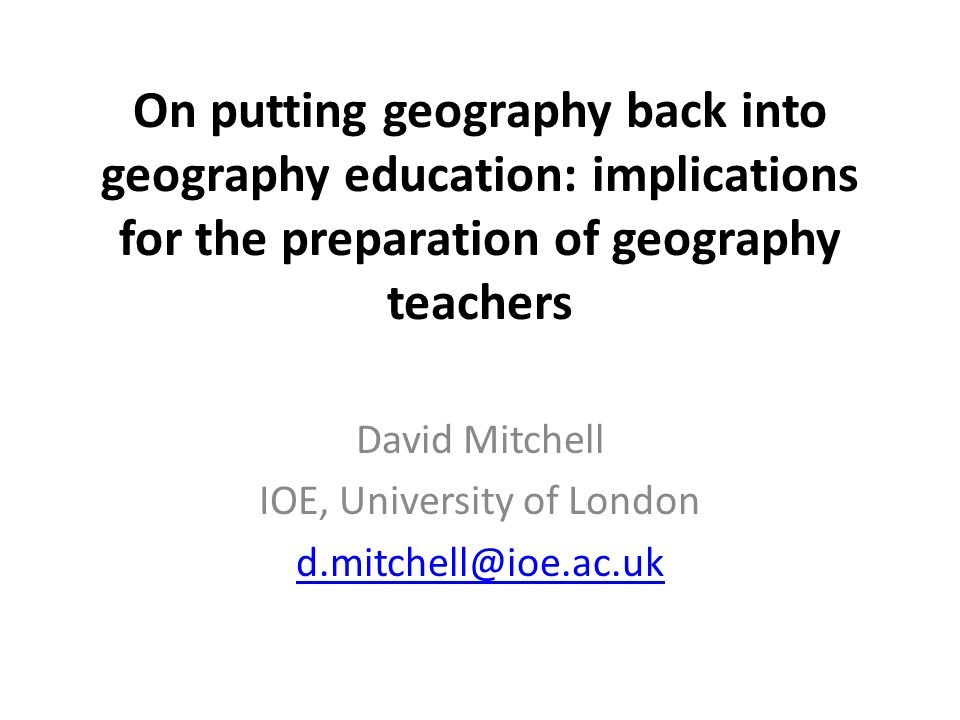 On putting geography back into geography education: implications for the preparation of geography teachers David Mitchell IOE, University of London d.mitchell@ioe.ac.uk