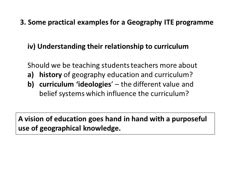 3. Some practical examples for a Geography ITE programme iv) Understanding their relationship to curriculum Should we be teaching students teachers mo
