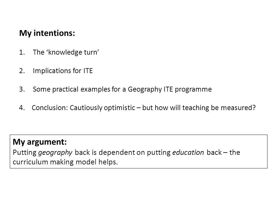 My intentions: 1.The knowledge turn 2.Implications for ITE 3.Some practical examples for a Geography ITE programme 4.