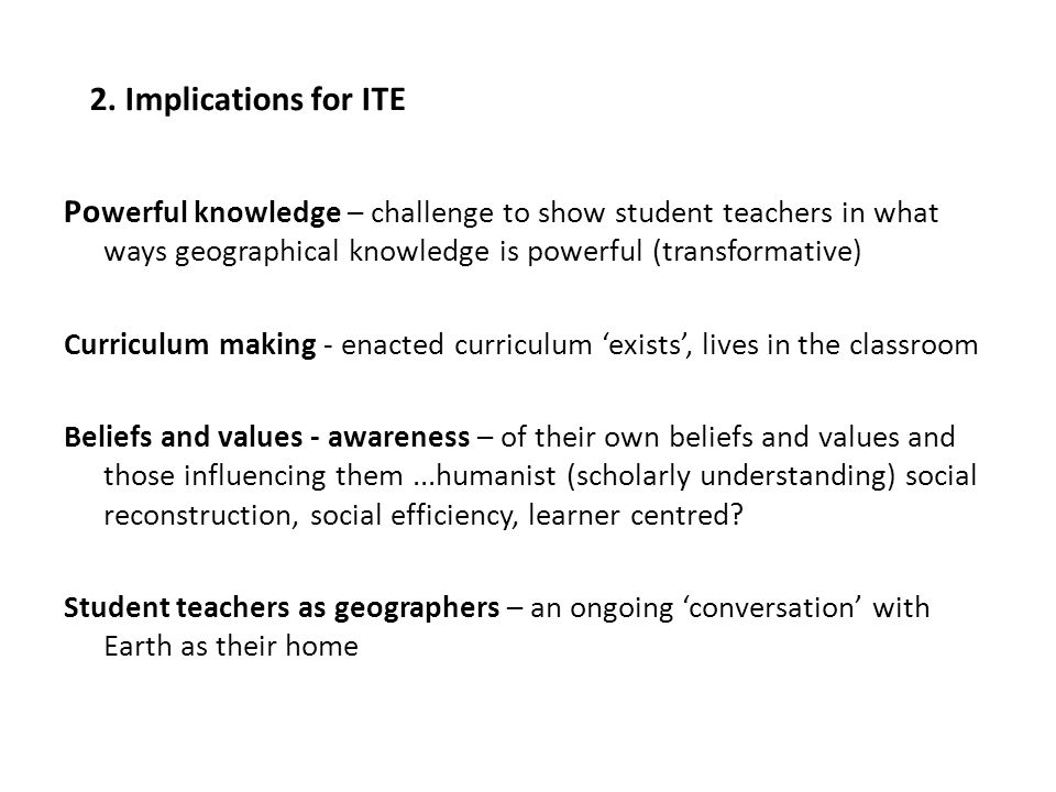 Po werful knowledge – challenge to show student teachers in what ways geographical knowledge is powerful (transformative) Curriculum making - enacted curriculum exists, lives in the classroom Beliefs and values - awareness – of their own beliefs and values and those influencing them...humanist (scholarly understanding) social reconstruction, social efficiency, learner centred.