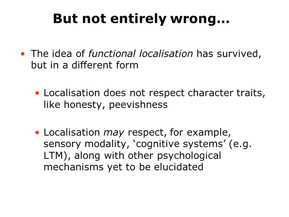 Acceptable modern principles of functional neuroanatomy Functional Segregation Discrete cognitive functions are localised to specific parts/circuits of the brain (complex tasks are divided and conquered) Functional Integration Coordinated interactions between functionally specialised areas (e.g.