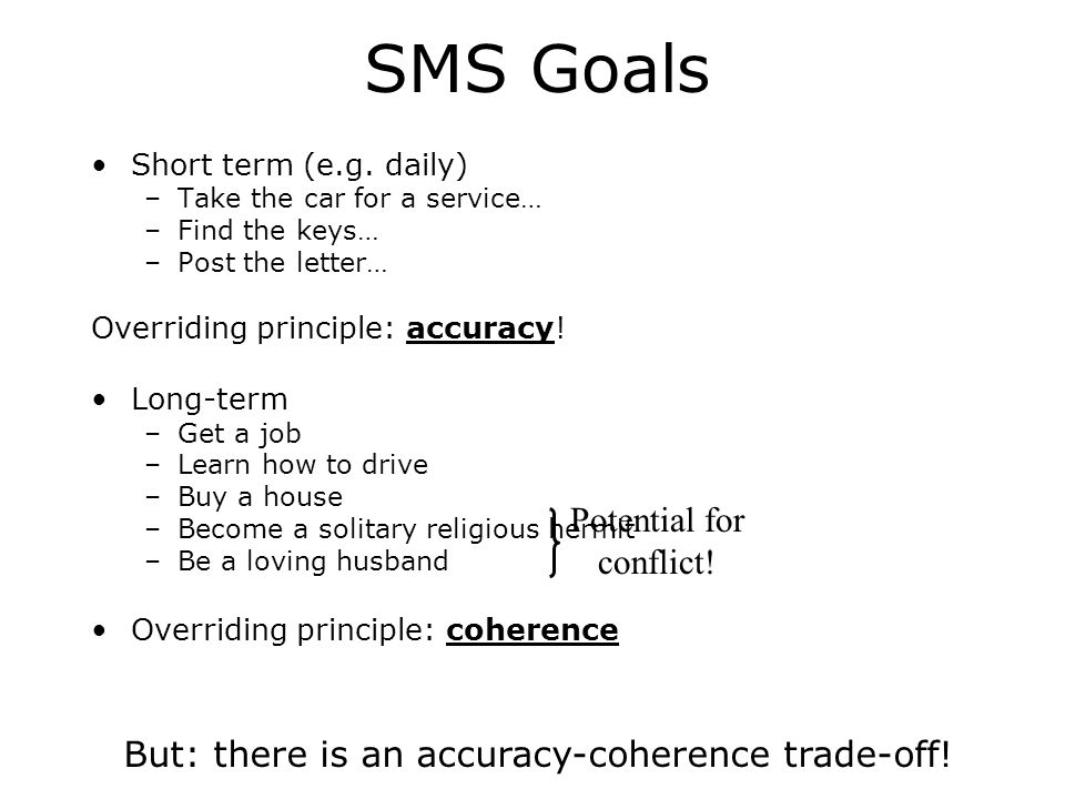The SMS greatly extends the CMF Conway: all daily experiences are destined to be forgotten –Unless they support longer-term goals In the short term, accurate memories are vital –Where did I leave my keys In the long-term, coherence (between goals) is vital –The Husband-Hermit or Saint-Sinner dilemma
