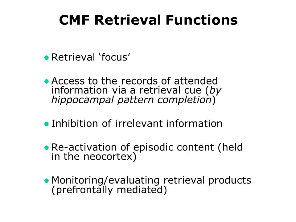 CMF Retrieval Functions l Retrieval focus l Access to the records of attended information via a retrieval cue (by hippocampal pattern completion) l Inhibition of irrelevant information l Re-activation of episodic content (held in the neocortex) l Monitoring/evaluating retrieval products (prefrontally mediated)