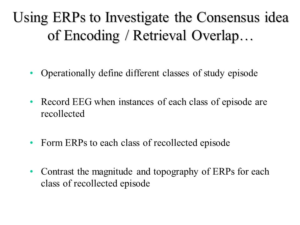 Using ERPs to Investigate the Consensus idea of Encoding / Retrieval Overlap… Operationally define different classes of study episode Record EEG when instances of each class of episode are recollected Form ERPs to each class of recollected episode Contrast the magnitude and topography of ERPs for each class of recollected episode