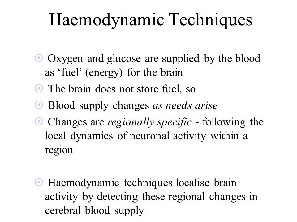 Haemodynamic Techniques ¤ Oxygen and glucose are supplied by the blood as fuel (energy) for the brain ¤ The brain does not store fuel, so ¤ Blood supply changes as needs arise ¤ Changes are regionally specific - following the local dynamics of neuronal activity within a region ¤ Haemodynamic techniques localise brain activity by detecting these regional changes in cerebral blood supply