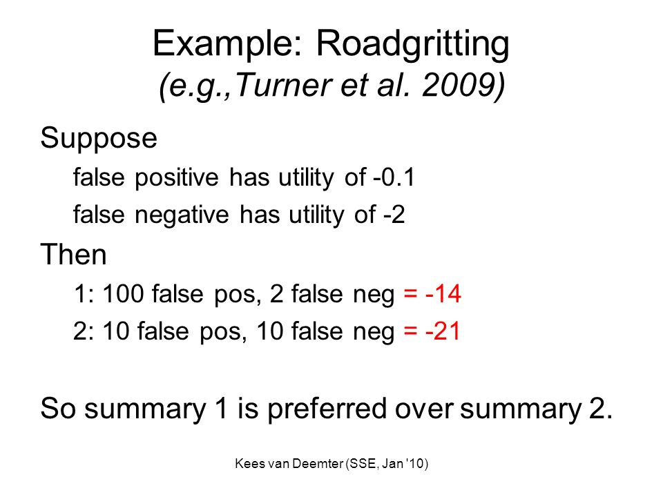 Kees van Deemter (SSE, Jan '10) Example: Roadgritting (e.g.,Turner et al. 2009) Suppose false positive has utility of -0.1 false negative has utility