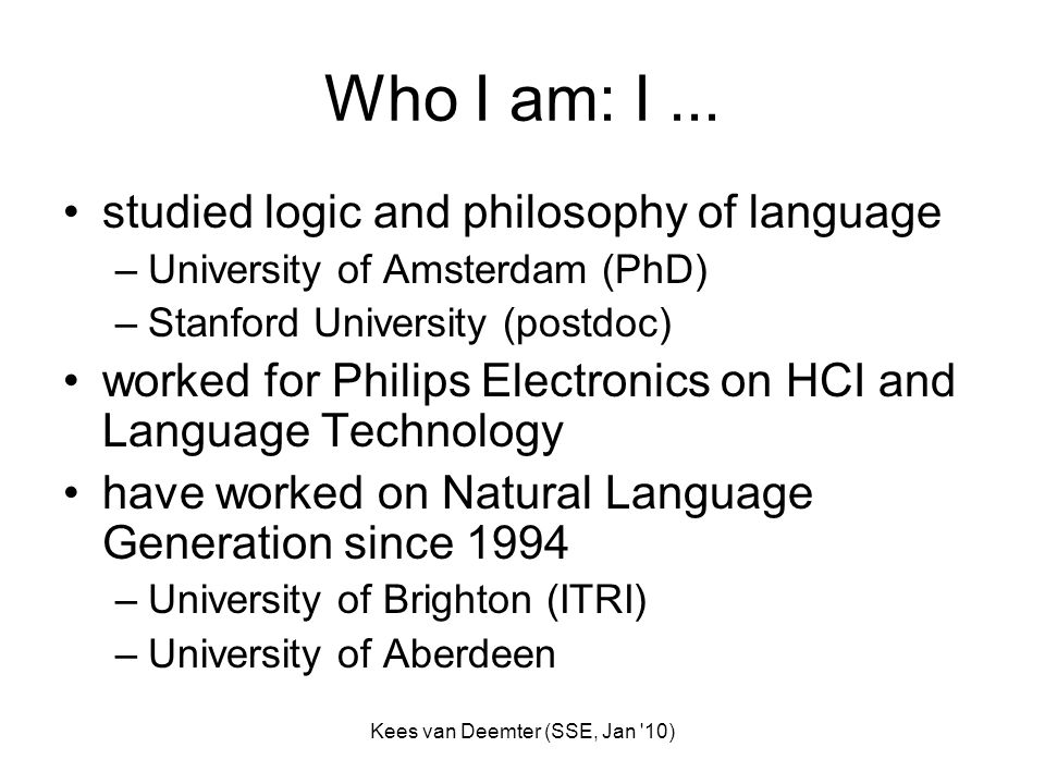 Kees van Deemter (SSE, Jan '10) Who I am: I... studied logic and philosophy of language –University of Amsterdam (PhD) –Stanford University (postdoc)