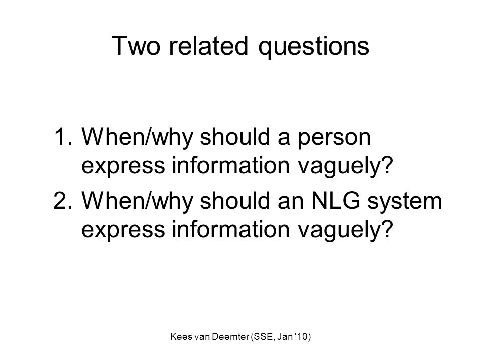 Kees van Deemter (SSE, Jan 10) Two related questions 1.When/why should a person express information vaguely.