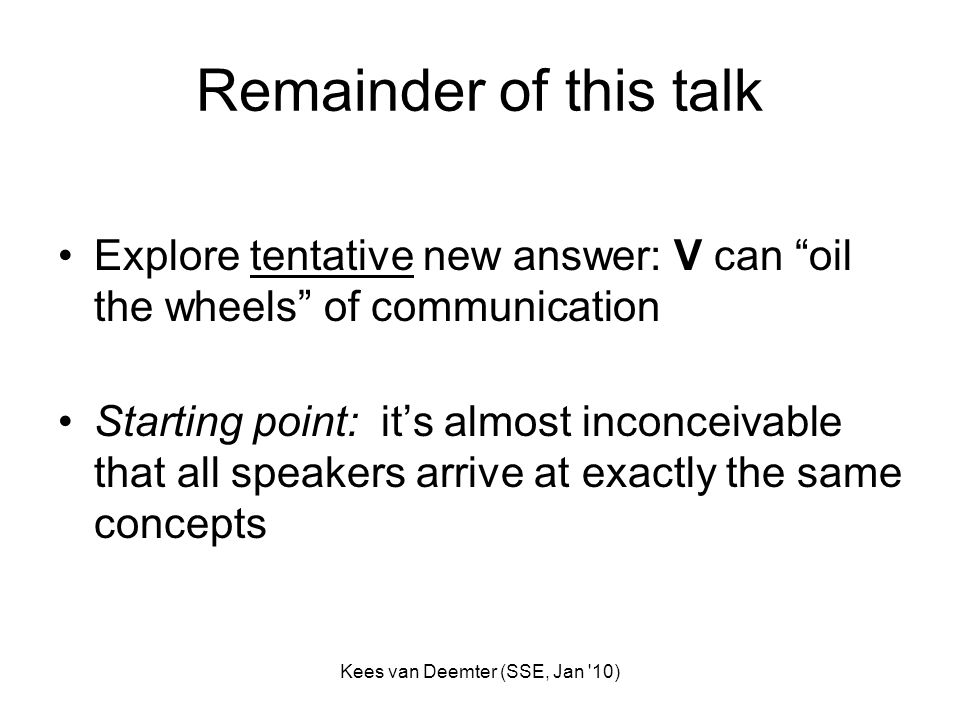Kees van Deemter (SSE, Jan '10) Remainder of this talk Explore tentative new answer: V can oil the wheels of communication Starting point: its almost