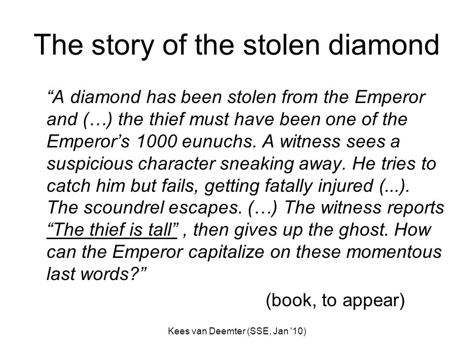 Kees van Deemter (SSE, Jan '10) The story of the stolen diamond A diamond has been stolen from the Emperor and (…) the thief must have been one of the
