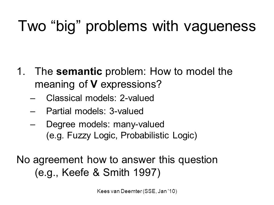 Kees van Deemter (SSE, Jan 10) Two big problems with vagueness 1.The semantic problem: How to model the meaning of V expressions.