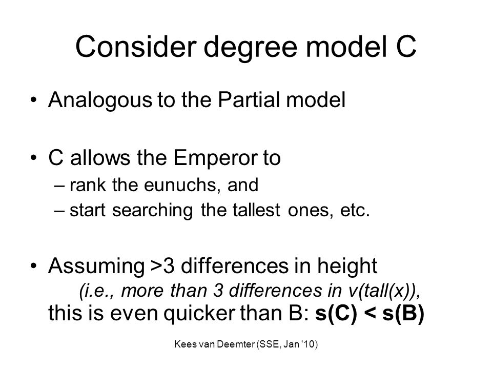 Kees van Deemter (SSE, Jan 10) Consider degree model C Analogous to the Partial model C allows the Emperor to –rank the eunuchs, and –start searching the tallest ones, etc.