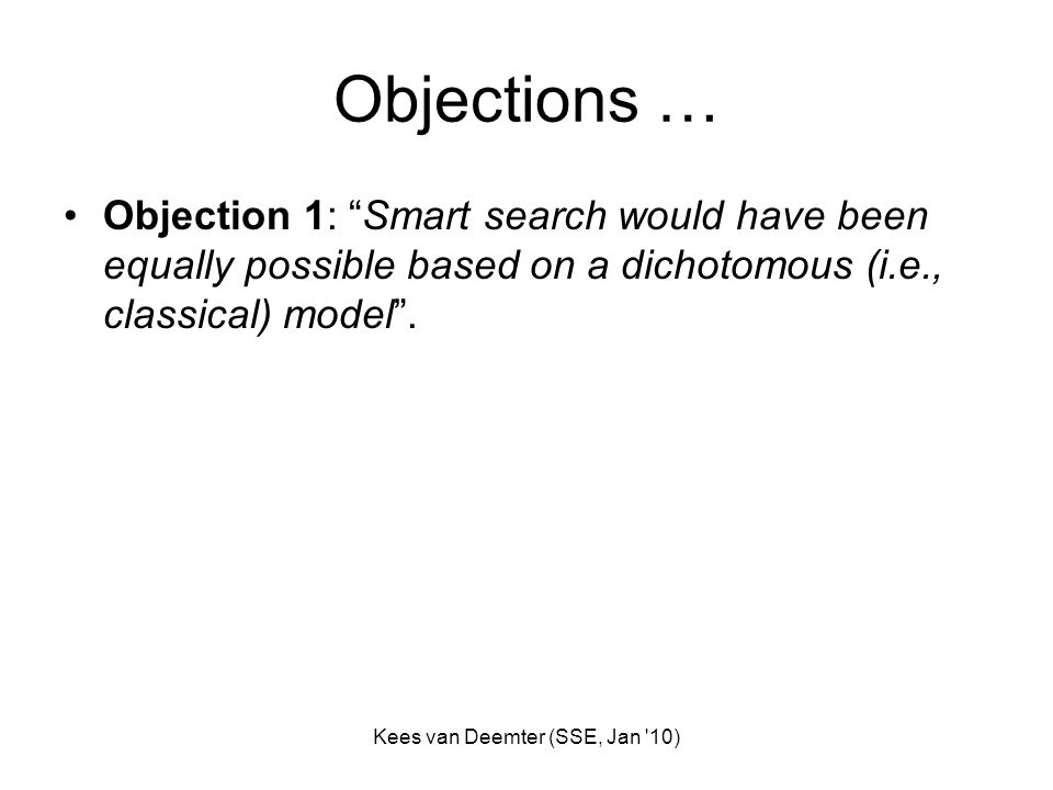 Kees van Deemter (SSE, Jan '10) Objections … Objection 1: Smart search would have been equally possible based on a dichotomous (i.e., classical) model