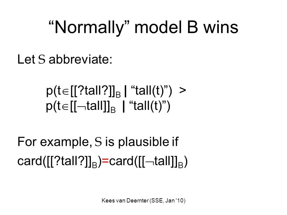 Kees van Deemter (SSE, Jan '10) Normally model B wins Let S abbreviate: p(t [[?tall?]] B | tall(t)) > p(t [[ tall]] B | tall(t)) For example, S is pla