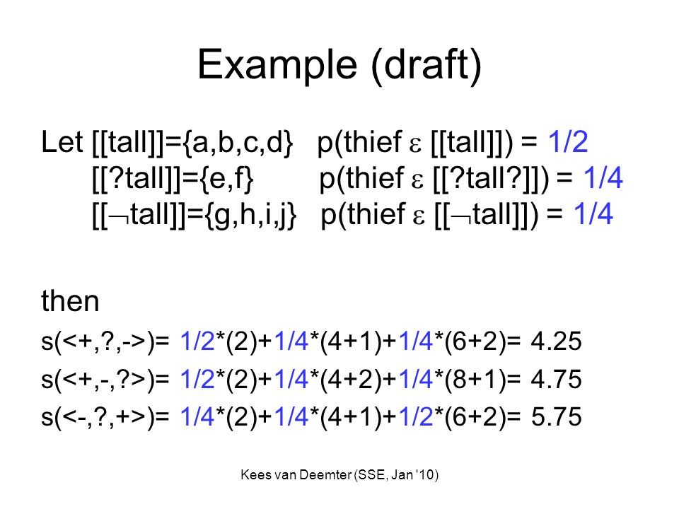 Kees van Deemter (SSE, Jan '10) Example (draft) Let [[tall]]={a,b,c,d} p(thief [[tall]]) = 1/2 [[?tall]]={e,f} p(thief [[?tall?]]) = 1/4 [[ tall]]={g,