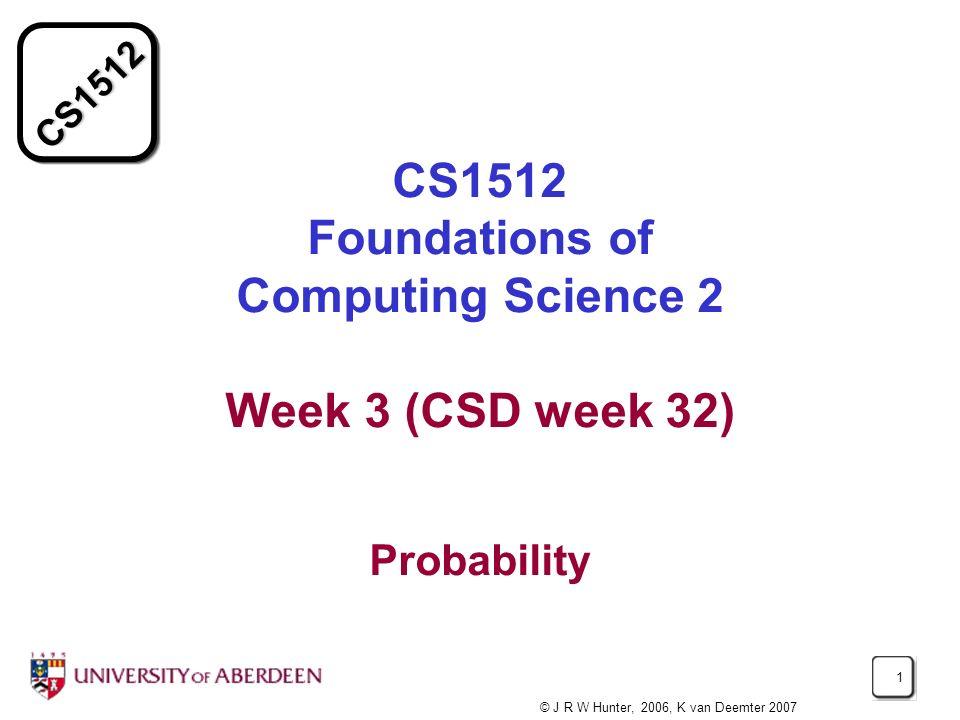 CS1512 1 CS1512 Foundations of Computing Science 2 Week 3 (CSD week 32) Probability © J R W Hunter, 2006, K van Deemter 2007
