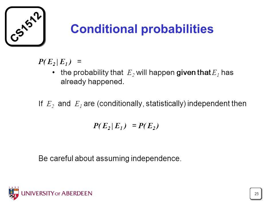 CS1512 25 Conditional probabilities P( E 2 | E 1 ) = the probability that E 2 will happen given that E 1 has already happened. If E 2 and E 1 are (con