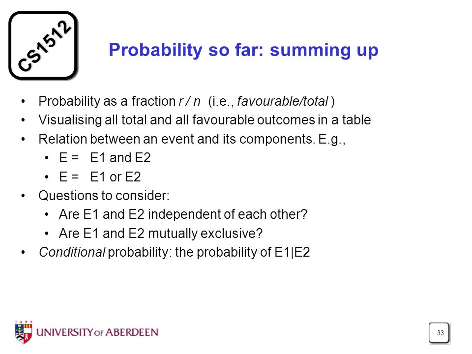 CS1512 33 Probability so far: summing up Probability as a fraction r / n (i.e., favourable/total ) Visualising all total and all favourable outcomes i