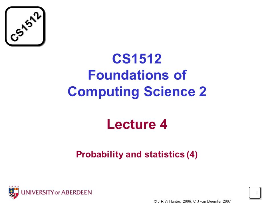 CS1512 1 CS1512 Foundations of Computing Science 2 Lecture 4 Probability and statistics (4) © J R W Hunter, 2006; C J van Deemter 2007