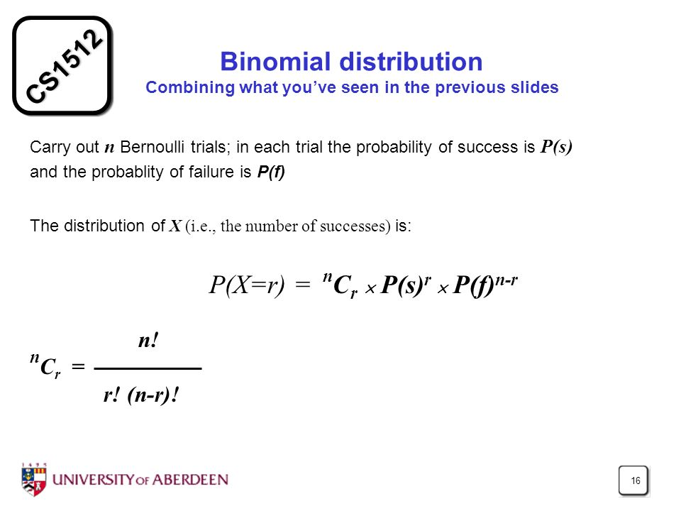CS1512 16 Binomial distribution Combining what youve seen in the previous slides Carry out n Bernoulli trials; in each trial the probability of success is P(s) and the probablity of failure is P(f) The distribution of X (i.e., the number of successes) is: P(X=r) = n C r P(s) r P(f) n-r n.