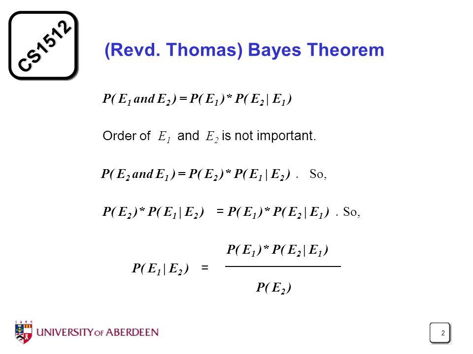 CS1512 2 (Revd. Thomas) Bayes Theorem P( E 1 and E 2 ) = P( E 1 )* P( E 2 | E 1 ) Order of E 1 and E 2 is not important. P( E 2 and E 1 ) = P( E 2 )*