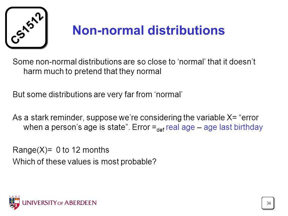 CS1512 34 Non-normal distributions Some non-normal distributions are so close to normal that it doesnt harm much to pretend that they normal But some distributions are very far from normal As a stark reminder, suppose were considering the variable X= error when a persons age is state.