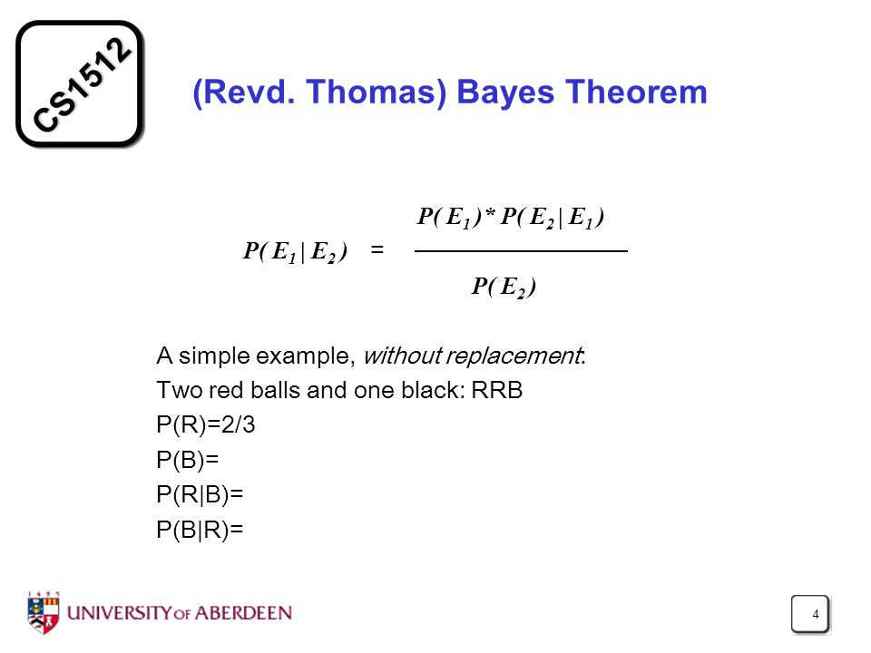 CS1512 4 (Revd. Thomas) Bayes Theorem P( E 1 )* P( E 2 | E 1 ) P( E 1 | E 2 ) = P( E 2 ) A simple example, without replacement: Two red balls and one