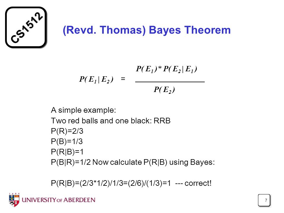 CS1512 7 (Revd. Thomas) Bayes Theorem P( E 1 )* P( E 2 | E 1 ) P( E 1 | E 2 ) = P( E 2 ) A simple example: Two red balls and one black: RRB P(R)=2/3 P