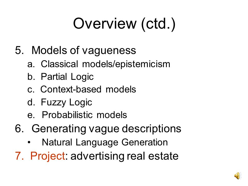 Overview 1.Meaning: the received view 2.Vague expressions in NL 3.Why vagueness? a. vague objects b. vague classes c. vague properties 4.Vagueness and