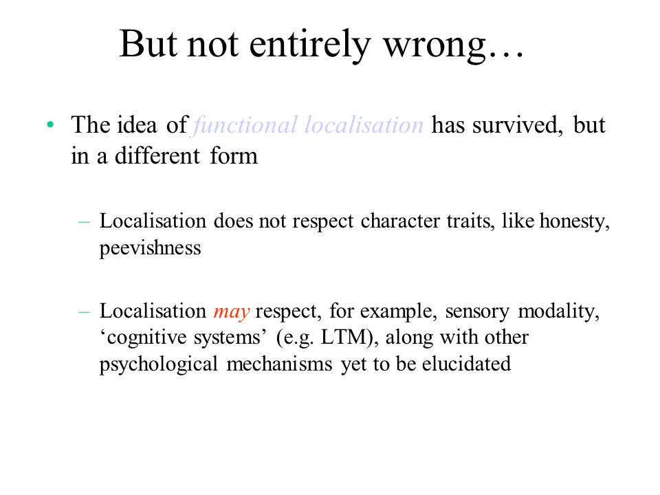Acceptable modern principles of functional neuroanatomy Functional Segregation l Discrete cognitive functions are localised to specific parts/circuits of the brain (complex tasks are divided and conquered) Functional Integration l Coordinated interactions between functionally specialised areas (e.g.