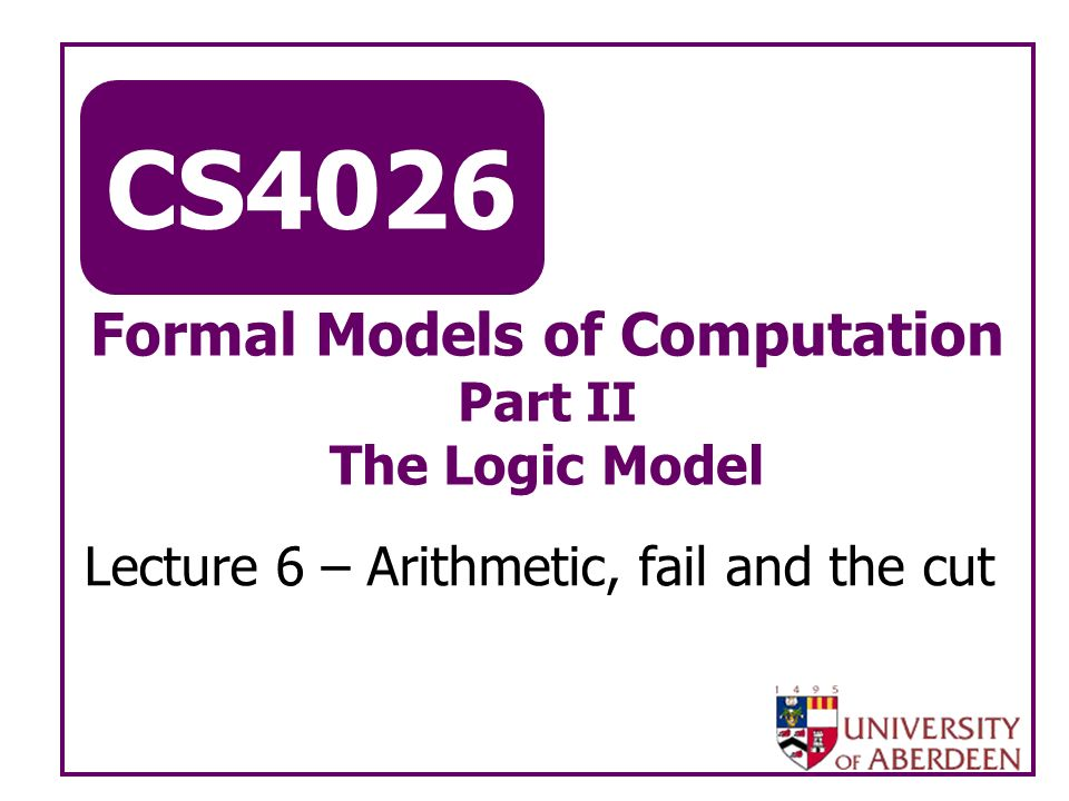 CS4026 Formal Models of Computation Part II The Logic Model Lecture 6 – Arithmetic, fail and the cut