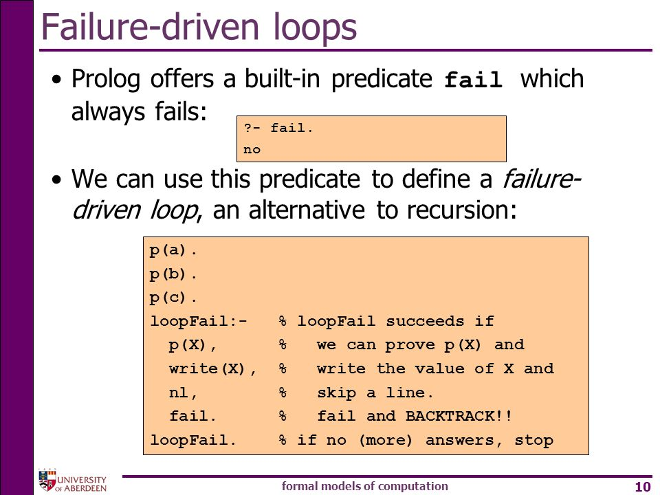 formal models of computation 10 Failure-driven loops Prolog offers a built-in predicate fail which always fails: We can use this predicate to define a failure- driven loop, an alternative to recursion: - fail.