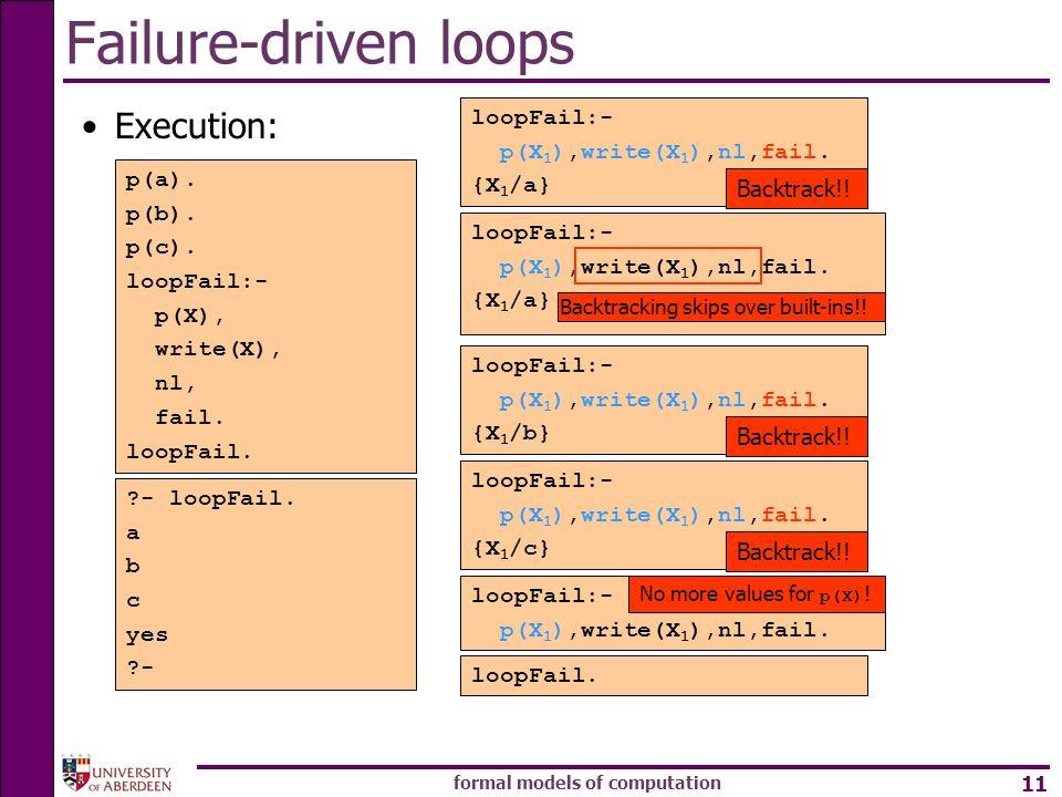 formal models of computation 11 Failure-driven loops Execution: p(a). p(b). p(c). loopFail:- p(X), write(X), nl, fail. loopFail. ?- loopFail. loopFail