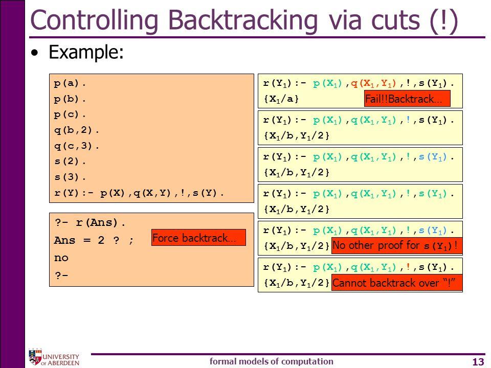 formal models of computation 13 Controlling Backtracking via cuts (!) Example: p(a). p(b). p(c). q(b,2). q(c,3). s(2). s(3). r(Y):- p(X),q(X,Y),!,s(Y)