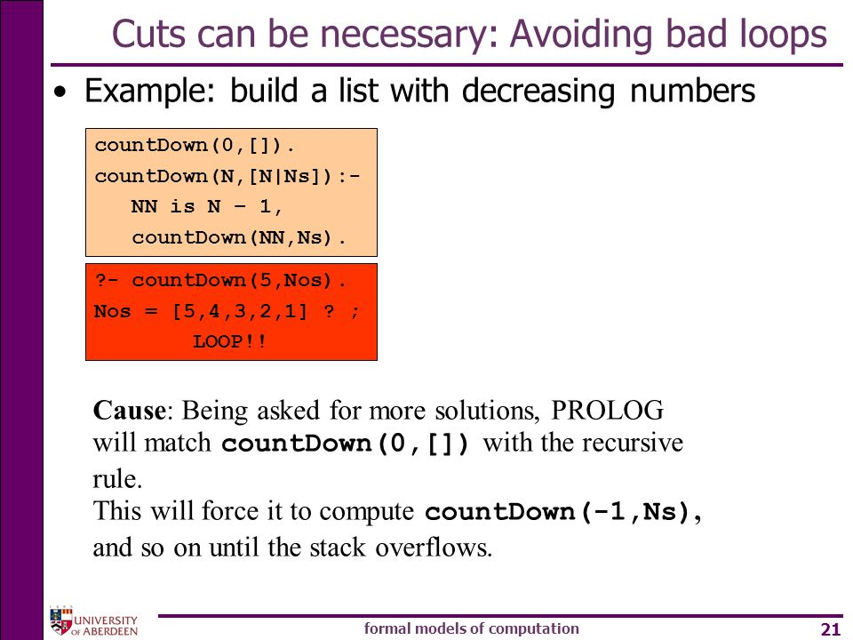 formal models of computation 21 Cuts can be necessary: Avoiding bad loops Example: build a list with decreasing numbers countDown(0,[]). countDown(N,[